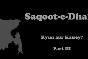 Saqoot-e-Dhaka - Kyun aur Kaisey? Part III
