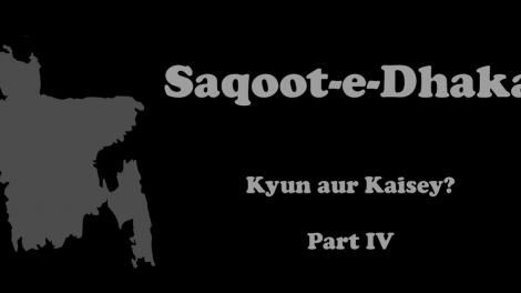 Saqoot-e-Dhaka - Kyun aur Kaisey? Part IV