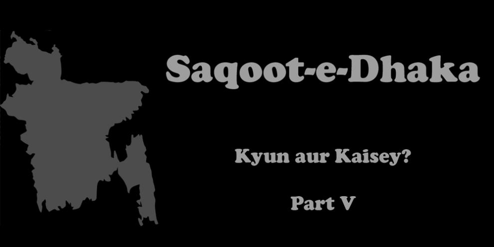 Saqoot e Dhaka - Kyun aur Kaisey? Part V